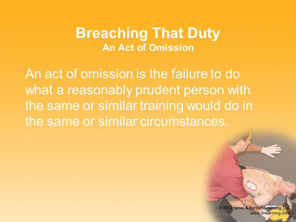 Breaching That Duty An Act of Omission An act of omission is the failure to do what a reasonably prudent person with the same or similar training woul