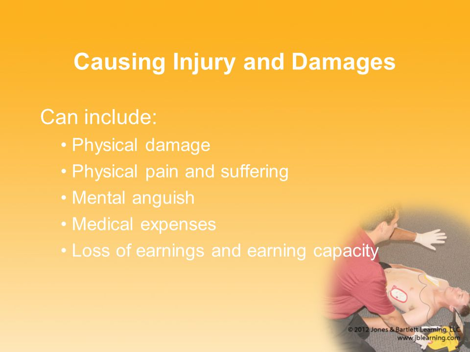 Causing Injury and Damages Can include: Physical damage Physical pain and suffering Mental anguish Medical expenses Loss of earnings and earning capac
