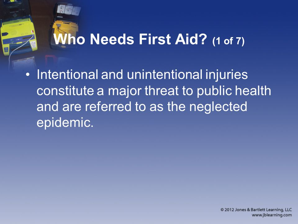Who Needs First Aid? (1 of 7) Intentional and unintentional injuries constitute a major threat to public health and are referred to as the neglected e
