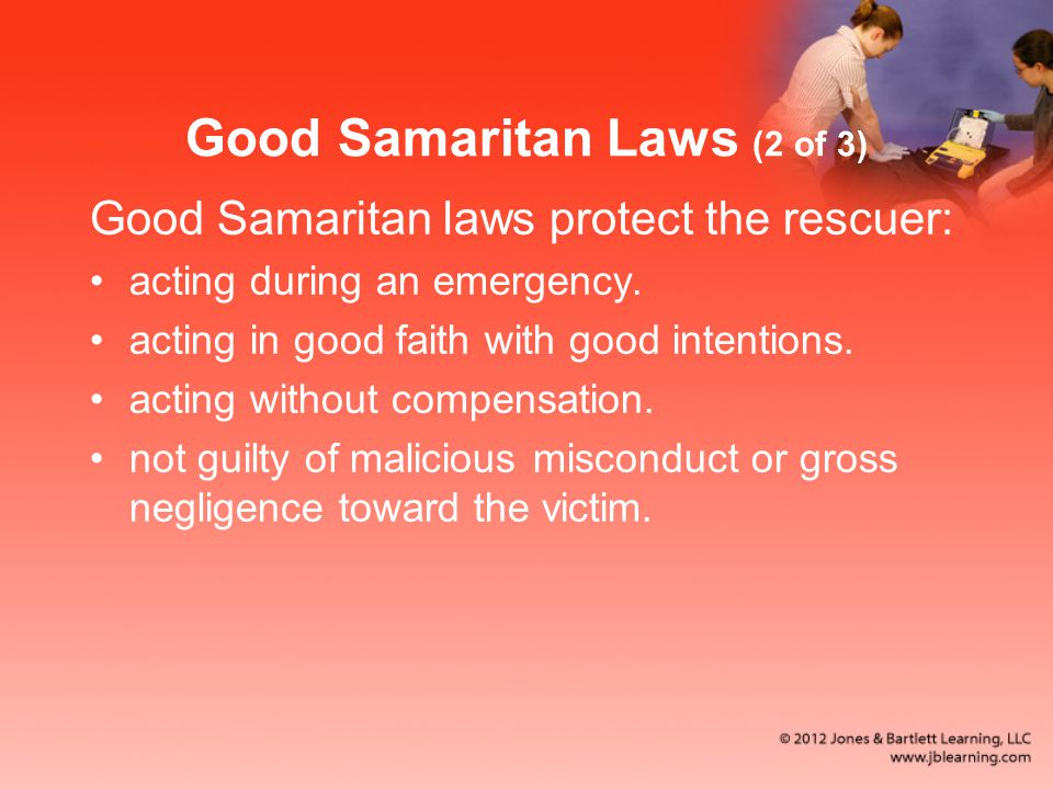 Good Samaritan Laws (2 of 3) Good Samaritan laws protect the rescuer: acting during an emergency. acting in good faith with good intentions. acting wi