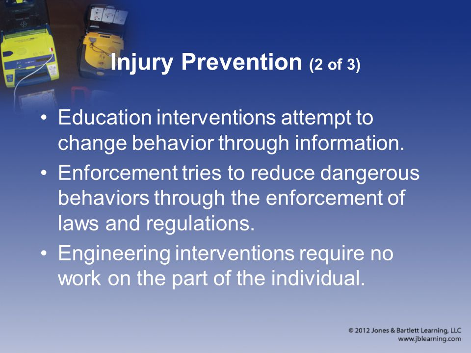 Injury Prevention (2 of 3) Education interventions attempt to change behavior through information. Enforcement tries to reduce dangerous behaviors thr