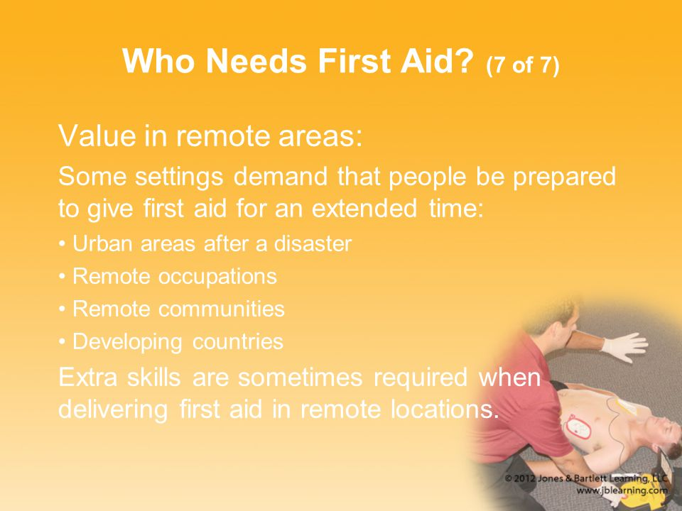 Who Needs First Aid? (7 of 7) Value in remote areas: Some settings demand that people be prepared to give first aid for an extended time: Urban areas