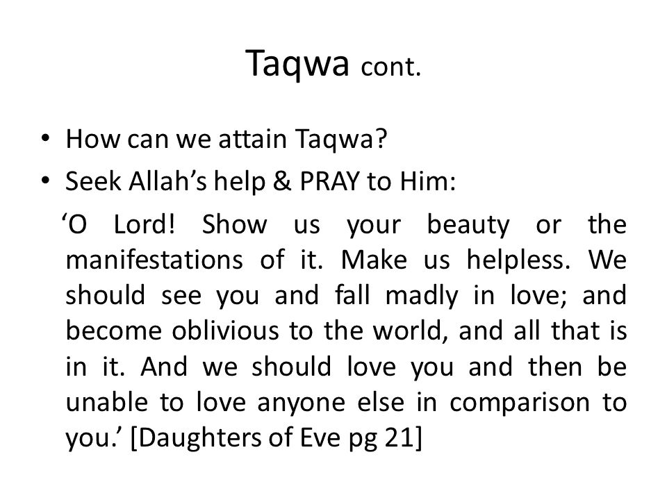 Taqwa cont. How can we attain Taqwa? Seek Allah's help & PRAY to Him: 'O Lord! Show us your beauty or the manifestations of it. Make us helpless. We s