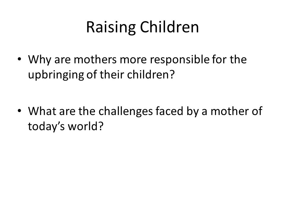 Raising Children Why are mothers more responsible for the upbringing of their children.