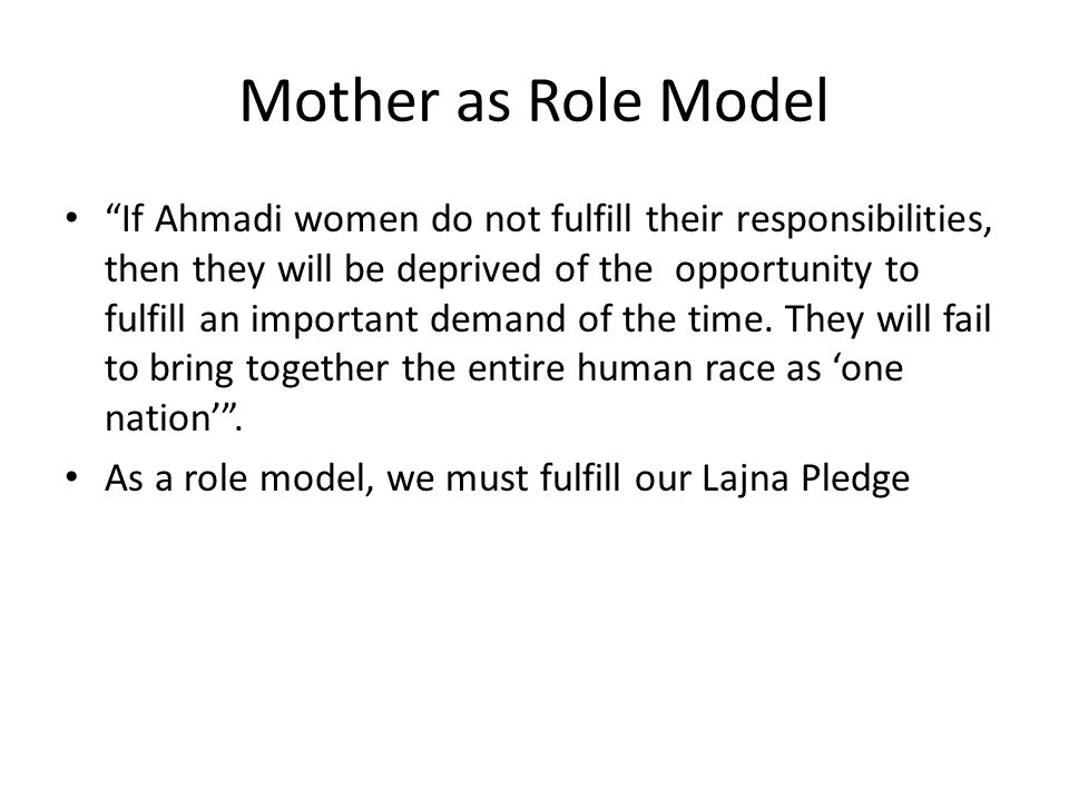 Mother as Role Model If Ahmadi women do not fulfill their responsibilities, then they will be deprived of the opportunity to fulfill an important demand of the time.