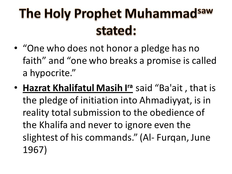 One who does not honor a pledge has no faith and one who breaks a promise is called a hypocrite. Hazrat Khalifatul Masih I ra said Ba ait, that is the pledge of initiation into Ahmadiyyat, is in reality total submission to the obedience of the Khalifa and never to ignore even the slightest of his commands. (Al- Furqan, June 1967)