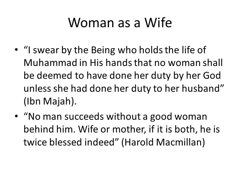 Woman as a Wife I swear by the Being who holds the life of Muhammad in His hands that no woman shall be deemed to have done her duty by her God unless she had done her duty to her husband (Ibn Majah).