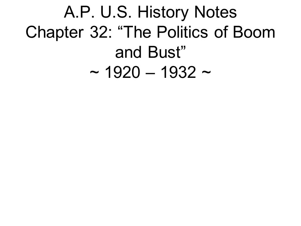 A.P. U.S. History Notes Chapter 32: The Politics of Boom and Bust ~ 1920 – 1932 ~