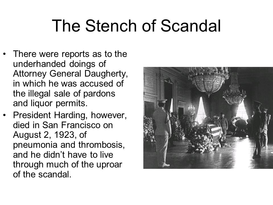 The Stench of Scandal There were reports as to the underhanded doings of Attorney General Daugherty, in which he was accused of the illegal sale of pardons and liquor permits.