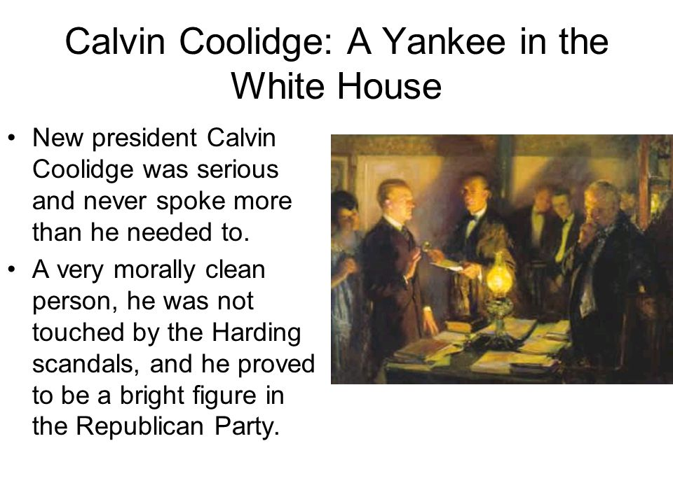 Calvin Coolidge: A Yankee in the White House New president Calvin Coolidge was serious and never spoke more than he needed to. A very morally clean pe