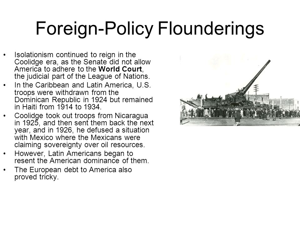 Foreign-Policy Flounderings Isolationism continued to reign in the Coolidge era, as the Senate did not allow America to adhere to the World Court, the judicial part of the League of Nations.