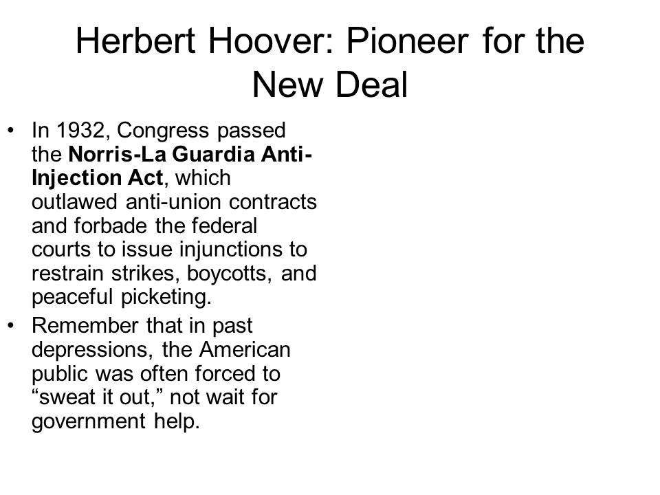 Herbert Hoover: Pioneer for the New Deal In 1932, Congress passed the Norris-La Guardia Anti- Injection Act, which outlawed anti-union contracts and forbade the federal courts to issue injunctions to restrain strikes, boycotts, and peaceful picketing.