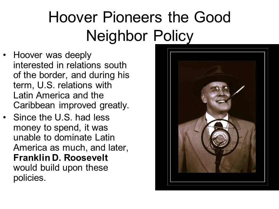 Hoover Pioneers the Good Neighbor Policy Hoover was deeply interested in relations south of the border, and during his term, U.S.