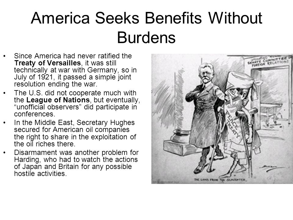 America Seeks Benefits Without Burdens Since America had never ratified the Treaty of Versailles, it was still technically at war with Germany, so in July of 1921, it passed a simple joint resolution ending the war.