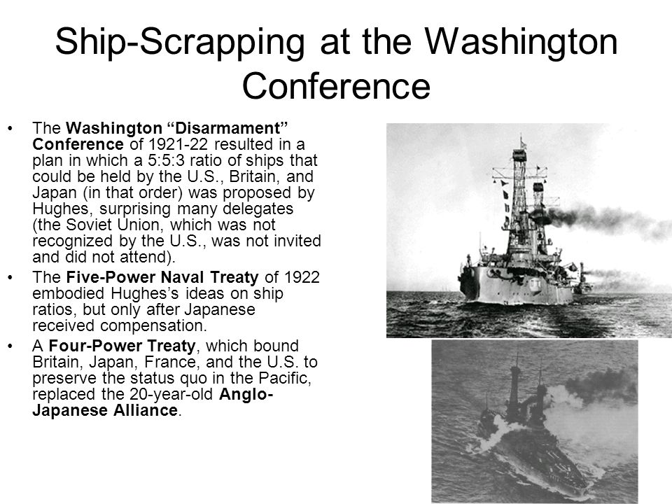 Ship-Scrapping at the Washington Conference The Washington Disarmament Conference of 1921-22 resulted in a plan in which a 5:5:3 ratio of ships that could be held by the U.S., Britain, and Japan (in that order) was proposed by Hughes, surprising many delegates (the Soviet Union, which was not recognized by the U.S., was not invited and did not attend).