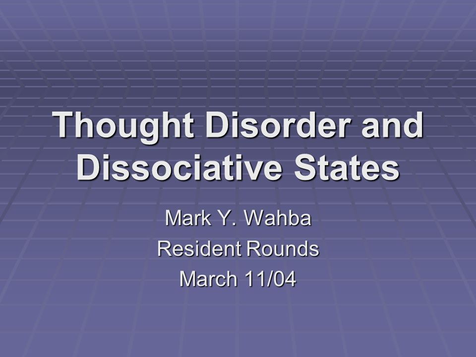 Thought Disorder and Dissociative States Mark Y. Wahba Resident Rounds March 11/04
