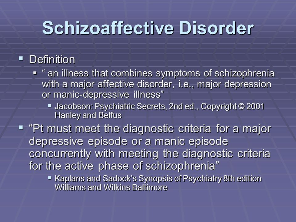 Schizoaffective Disorder  Definition  an illness that combines symptoms of schizophrenia with a major affective disorder, i.e., major depression or manic-depressive illness  Jacobson: Psychiatric Secrets, 2nd ed., Copyright © 2001 Hanley and Belfus  Pt must meet the diagnostic criteria for a major depressive episode or a manic episode concurrently with meeting the diagnostic criteria for the active phase of schizophrenia  Kaplans and Sadock's Synopsis of Psychiatry 8th edition Williams and Wilkins Baltimore
