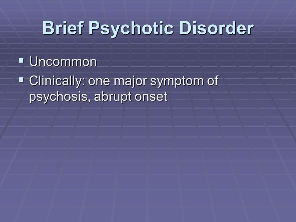 Brief Psychotic Disorder  Uncommon  Clinically: one major symptom of psychosis, abrupt onset