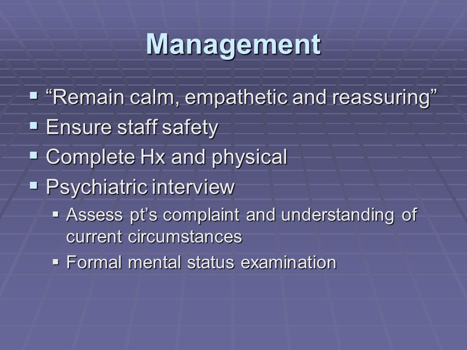 Management  Remain calm, empathetic and reassuring  Ensure staff safety  Complete Hx and physical  Psychiatric interview  Assess pt's complaint and understanding of current circumstances  Formal mental status examination