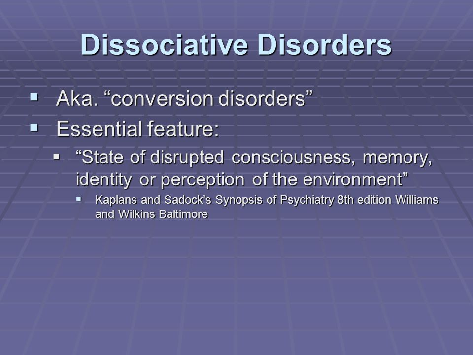 """Dissociative Disorders  Aka. """"conversion disorders""""  Essential feature:  """"State of disrupted consciousness, memory, identity or perception of the e"""
