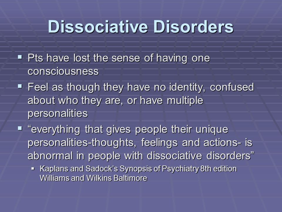 Dissociative Disorders  Pts have lost the sense of having one consciousness  Feel as though they have no identity, confused about who they are, or have multiple personalities  everything that gives people their unique personalities-thoughts, feelings and actions- is abnormal in people with dissociative disorders  Kaplans and Sadock's Synopsis of Psychiatry 8th edition Williams and Wilkins Baltimore