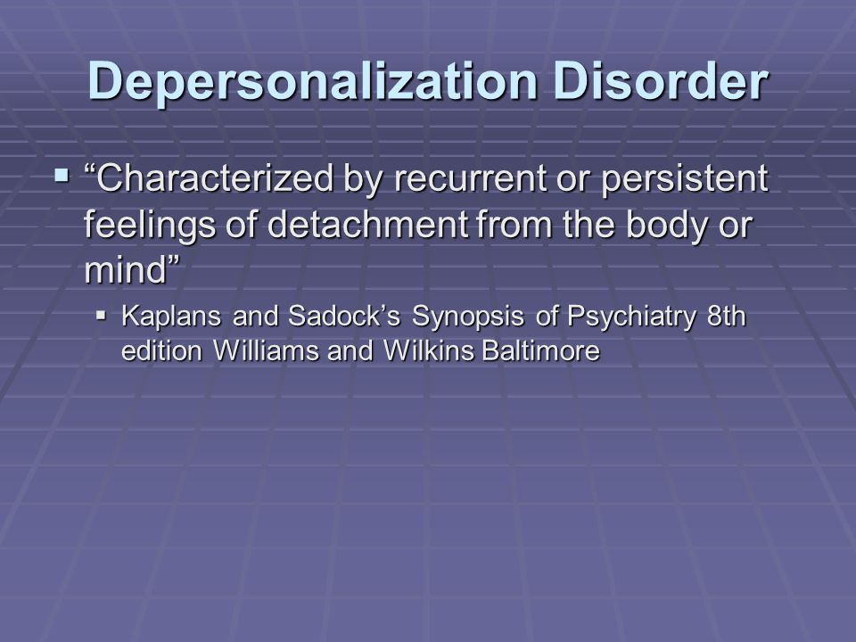 Depersonalization Disorder  Characterized by recurrent or persistent feelings of detachment from the body or mind  Kaplans and Sadock's Synopsis of Psychiatry 8th edition Williams and Wilkins Baltimore