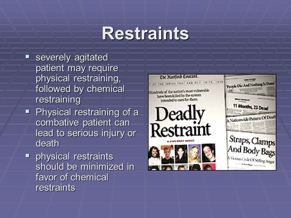 Restraints  severely agitated patient may require physical restraining, followed by chemical restraining  Physical restraining of a combative patient can lead to serious injury or death  physical restraints should be minimized in favor of chemical restraints