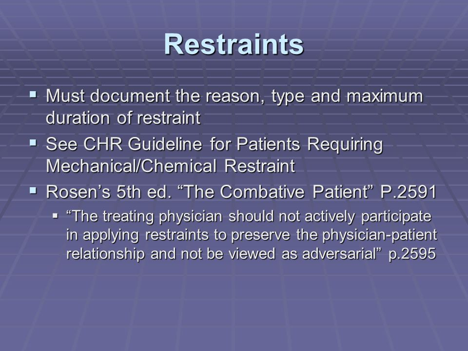 Restraints  Must document the reason, type and maximum duration of restraint  See CHR Guideline for Patients Requiring Mechanical/Chemical Restraint  Rosen's 5th ed.