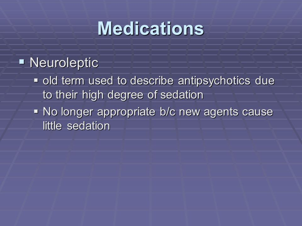 Medications  Neuroleptic  old term used to describe antipsychotics due to their high degree of sedation  No longer appropriate b/c new agents cause little sedation