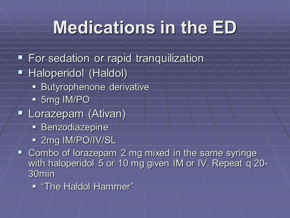 Medications in the ED  For sedation or rapid tranquilization  Haloperidol (Haldol)  Butyrophenone derivative  5mg IM/PO  Lorazepam (Ativan)  Benzodiazepine  2mg IM/PO/IV/SL  Combo of lorazepam 2 mg mixed in the same syringe with haloperidol 5 or 10 mg given IM or IV.