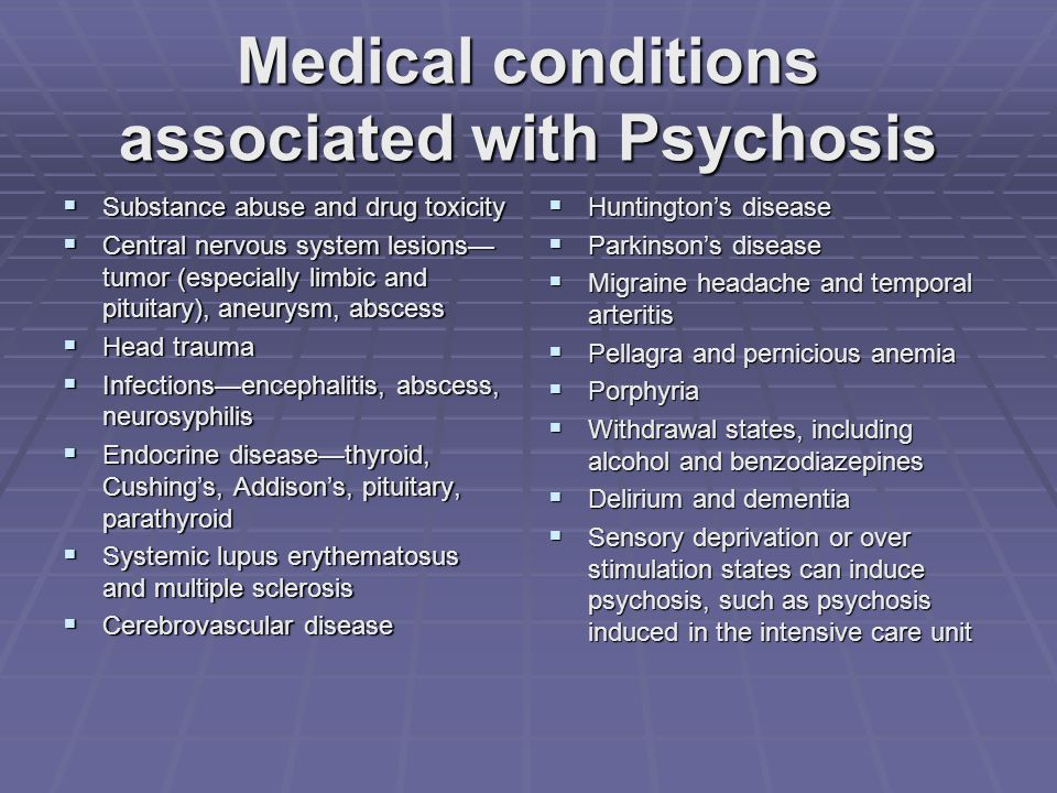 Medical conditions associated with Psychosis  Substance abuse and drug toxicity  Central nervous system lesions— tumor (especially limbic and pituitary), aneurysm, abscess  Head trauma  Infections—encephalitis, abscess, neurosyphilis  Endocrine disease—thyroid, Cushing's, Addison's, pituitary, parathyroid  Systemic lupus erythematosus and multiple sclerosis  Cerebrovascular disease  Huntington's disease  Parkinson's disease  Migraine headache and temporal arteritis  Pellagra and pernicious anemia  Porphyria  Withdrawal states, including alcohol and benzodiazepines  Delirium and dementia  Sensory deprivation or over stimulation states can induce psychosis, such as psychosis induced in the intensive care unit