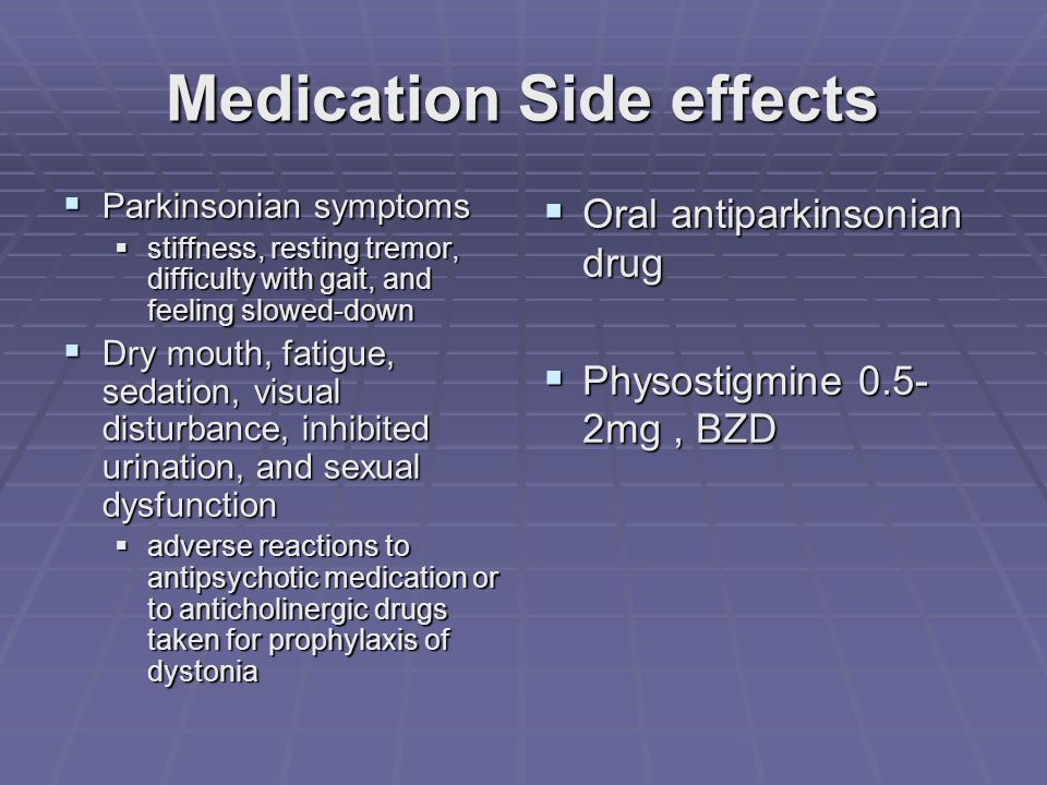 Medication Side effects  Parkinsonian symptoms  stiffness, resting tremor, difficulty with gait, and feeling slowed-down  Dry mouth, fatigue, sedation, visual disturbance, inhibited urination, and sexual dysfunction  adverse reactions to antipsychotic medication or to anticholinergic drugs taken for prophylaxis of dystonia  Oral antiparkinsonian drug  Physostigmine 0.5- 2mg, BZD