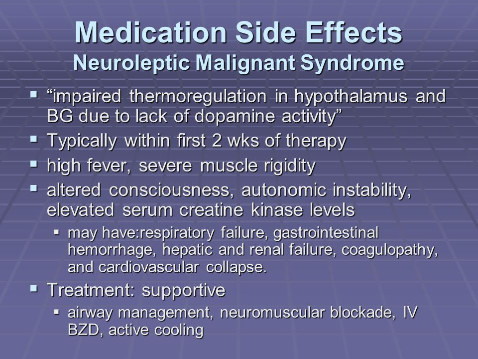 Medication Side Effects Neuroleptic Malignant Syndrome  impaired thermoregulation in hypothalamus and BG due to lack of dopamine activity  Typically within first 2 wks of therapy  high fever, severe muscle rigidity  altered consciousness, autonomic instability, elevated serum creatine kinase levels  may have:respiratory failure, gastrointestinal hemorrhage, hepatic and renal failure, coagulopathy, and cardiovascular collapse.