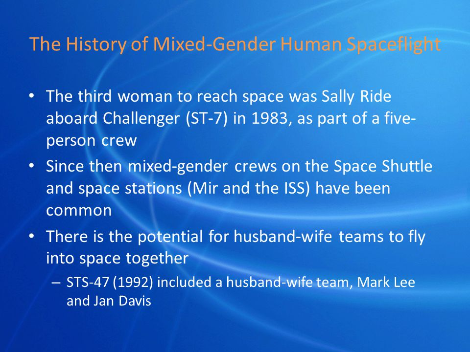 The History of Mixed-Gender Human Spaceflight The third woman to reach space was Sally Ride aboard Challenger (ST-7) in 1983, as part of a five- person crew Since then mixed-gender crews on the Space Shuttle and space stations (Mir and the ISS) have been common There is the potential for husband-wife teams to fly into space together – STS-47 (1992) included a husband-wife team, Mark Lee and Jan Davis