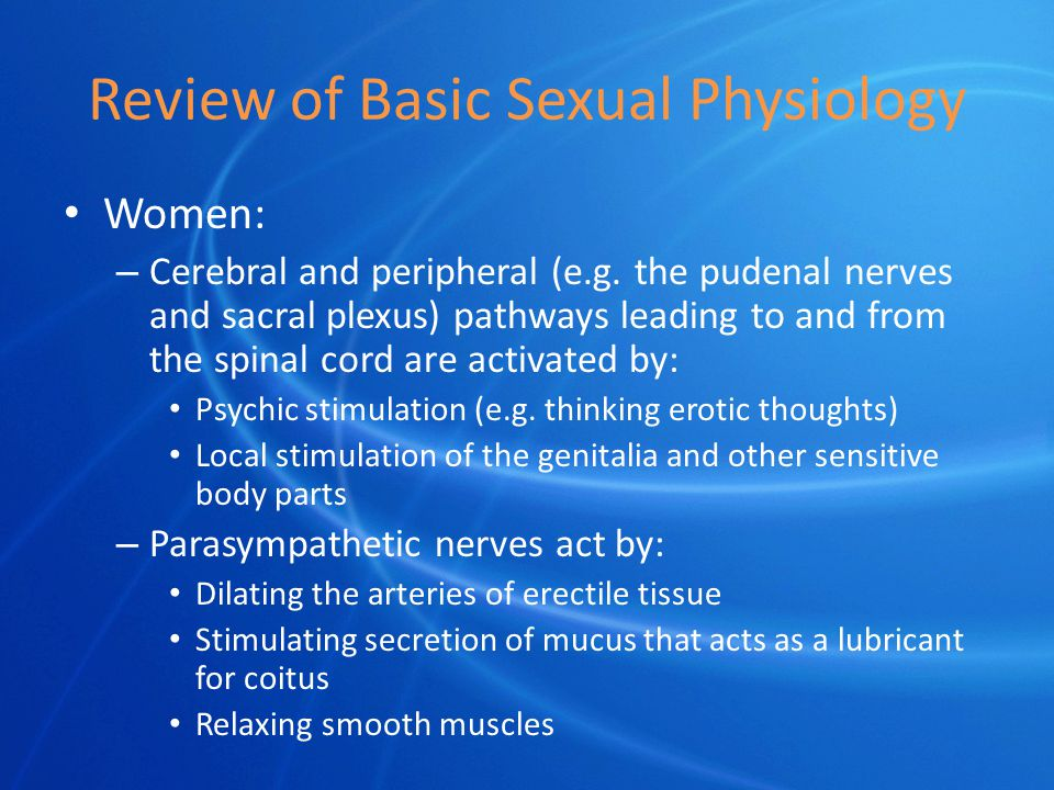 Review of Basic Sexual Physiology Women: – Cerebral and peripheral (e.g.