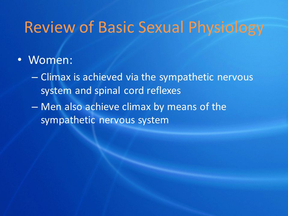 Review of Basic Sexual Physiology Women: – Climax is achieved via the sympathetic nervous system and spinal cord reflexes – Men also achieve climax by means of the sympathetic nervous system