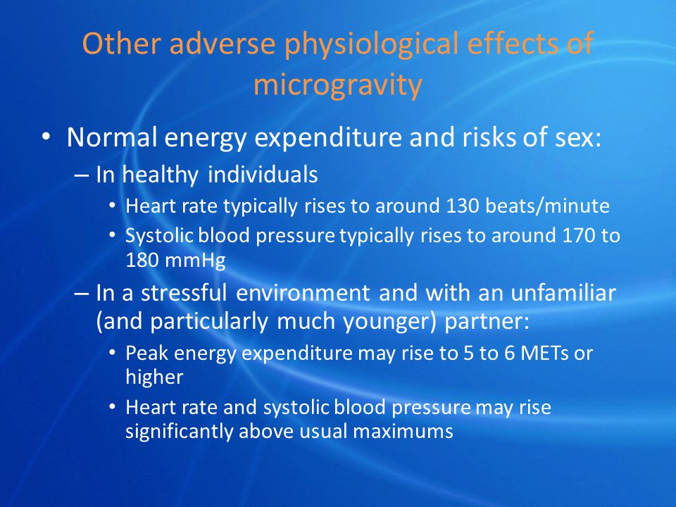 Other adverse physiological effects of microgravity Normal energy expenditure and risks of sex: – In healthy individuals Heart rate typically rises to around 130 beats/minute Systolic blood pressure typically rises to around 170 to 180 mmHg – In a stressful environment and with an unfamiliar (and particularly much younger) partner: Peak energy expenditure may rise to 5 to 6 METs or higher Heart rate and systolic blood pressure may rise significantly above usual maximums