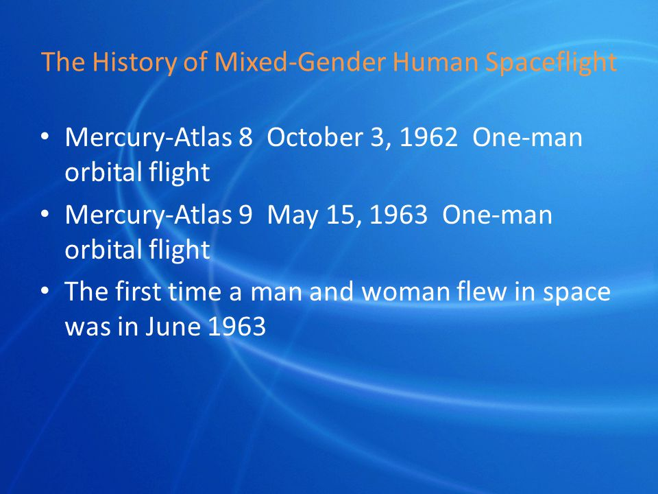The History of Mixed-Gender Human Spaceflight Mercury-Atlas 8 October 3, 1962 One-man orbital flight Mercury-Atlas 9 May 15, 1963 One-man orbital flight The first time a man and woman flew in space was in June 1963