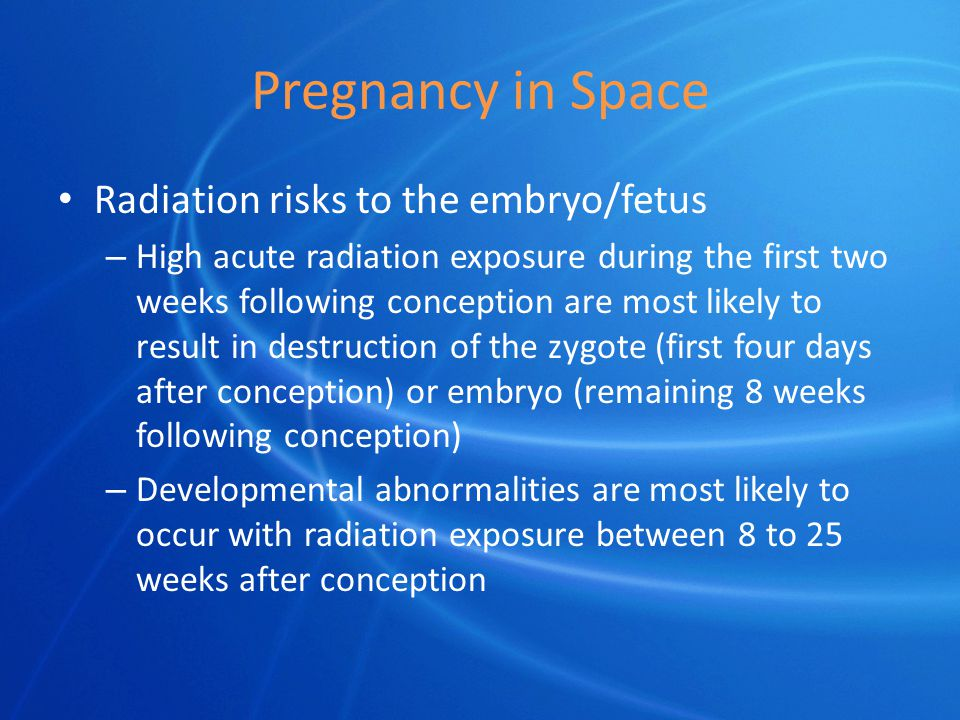 Pregnancy in Space Radiation risks to the embryo/fetus – High acute radiation exposure during the first two weeks following conception are most likely to result in destruction of the zygote (first four days after conception) or embryo (remaining 8 weeks following conception) – Developmental abnormalities are most likely to occur with radiation exposure between 8 to 25 weeks after conception
