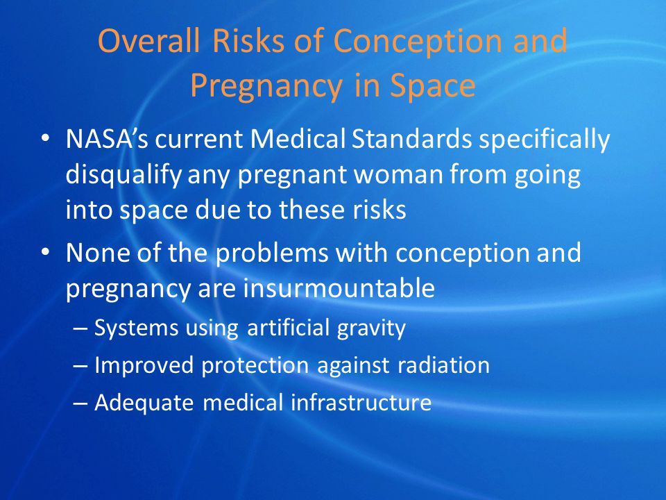Overall Risks of Conception and Pregnancy in Space NASA's current Medical Standards specifically disqualify any pregnant woman from going into space due to these risks None of the problems with conception and pregnancy are insurmountable – Systems using artificial gravity – Improved protection against radiation – Adequate medical infrastructure