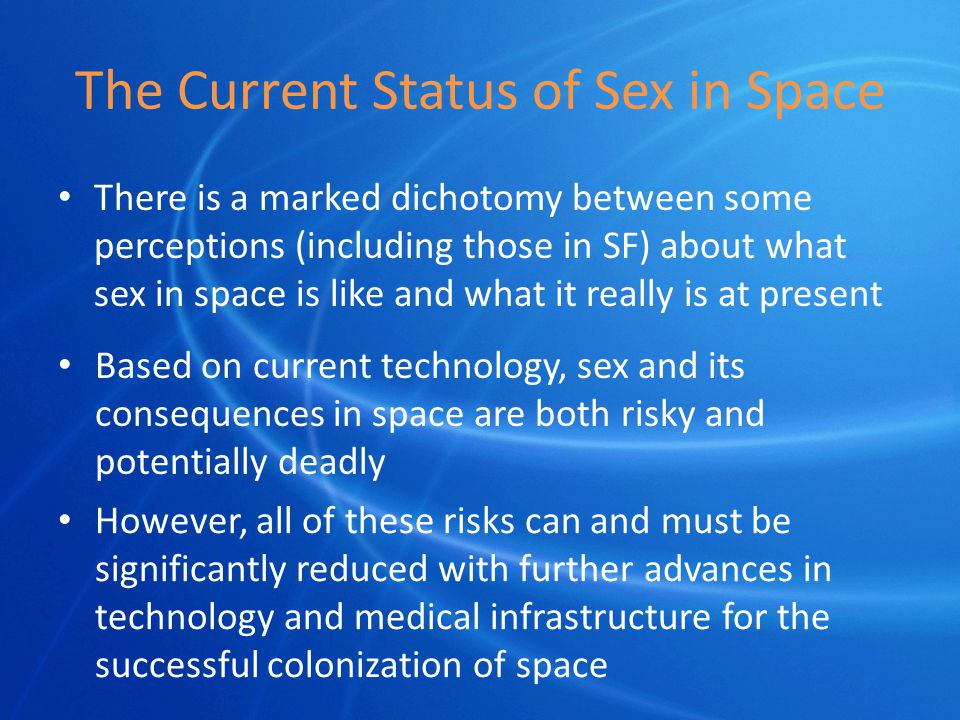 The Current Status of Sex in Space There is a marked dichotomy between some perceptions (including those in SF) about what sex in space is like and what it really is at present Based on current technology, sex and its consequences in space are both risky and potentially deadly However, all of these risks can and must be significantly reduced with further advances in technology and medical infrastructure for the successful colonization of space