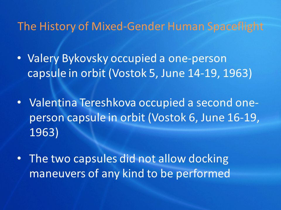 The History of Mixed-Gender Human Spaceflight Valery Bykovsky occupied a one-person capsule in orbit (Vostok 5, June 14-19, 1963) Valentina Tereshkova occupied a second one- person capsule in orbit (Vostok 6, June 16-19, 1963) The two capsules did not allow docking maneuvers of any kind to be performed
