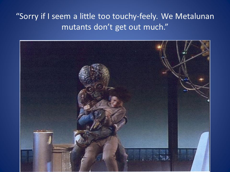 Sorry if I seem a little too touchy-feely. We Metalunan mutants don't get out much.