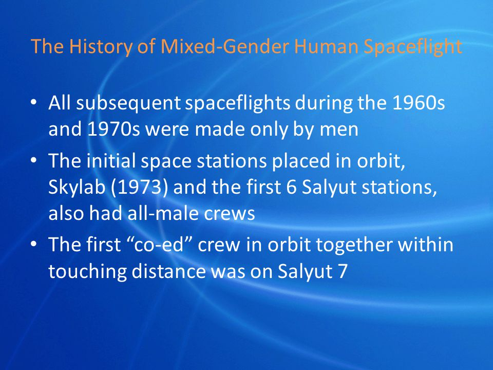 The History of Mixed-Gender Human Spaceflight All subsequent spaceflights during the 1960s and 1970s were made only by men The initial space stations placed in orbit, Skylab (1973) and the first 6 Salyut stations, also had all-male crews The first co-ed crew in orbit together within touching distance was on Salyut 7