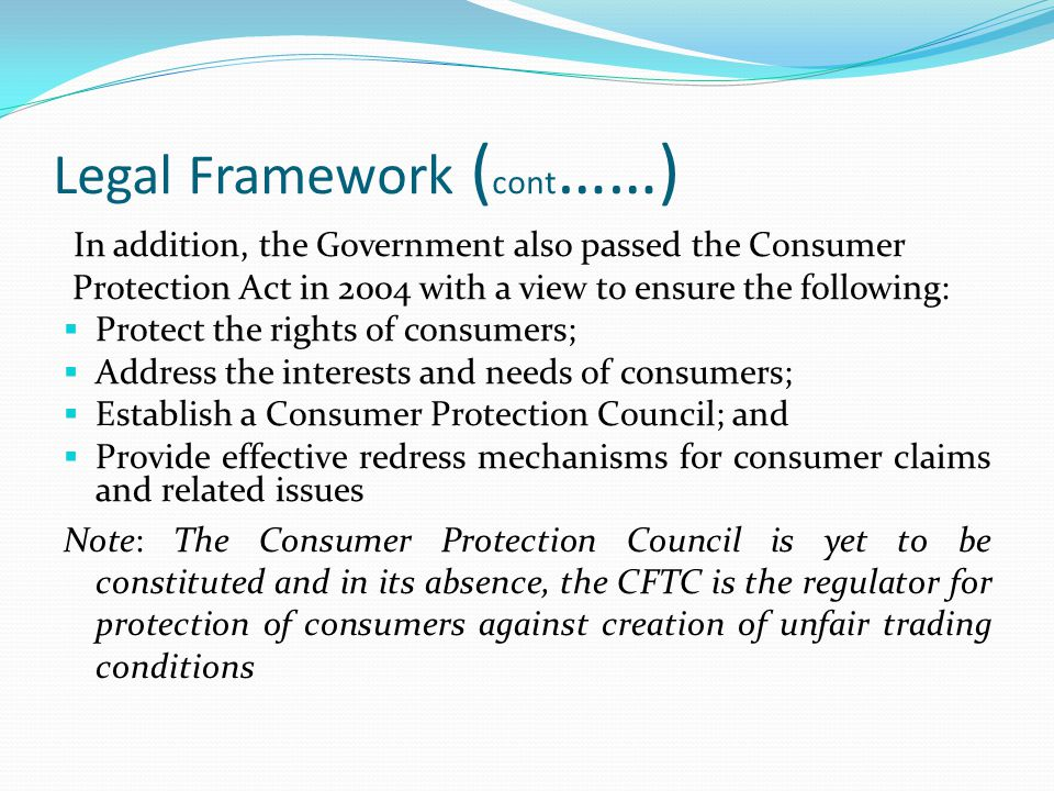 Legal Framework ( cont ……) In addition, the Government also passed the Consumer Protection Act in 2004 with a view to ensure the following:  Protect the rights of consumers;  Address the interests and needs of consumers;  Establish a Consumer Protection Council; and  Provide effective redress mechanisms for consumer claims and related issues Note: The Consumer Protection Council is yet to be constituted and in its absence, the CFTC is the regulator for protection of consumers against creation of unfair trading conditions
