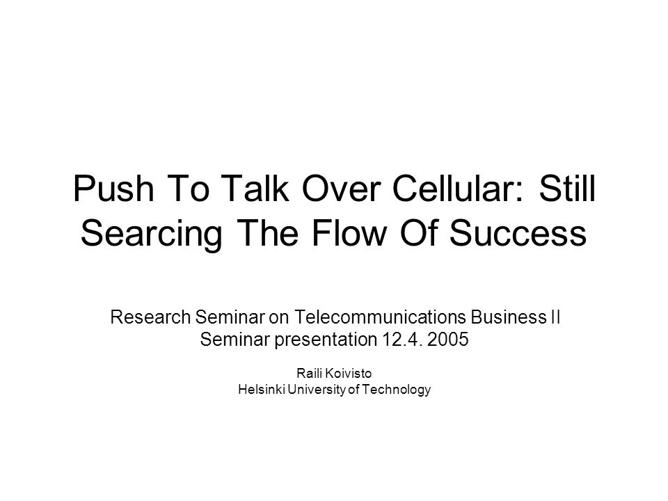 Push To Talk Over Cellular: Still Searcing The Flow Of Success Research Seminar on Telecommunications Business II Seminar presentation 12.4.