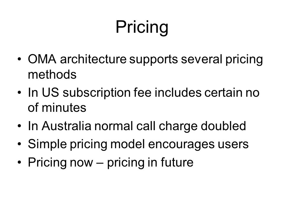 Pricing OMA architecture supports several pricing methods In US subscription fee includes certain no of minutes In Australia normal call charge doubled Simple pricing model encourages users Pricing now – pricing in future