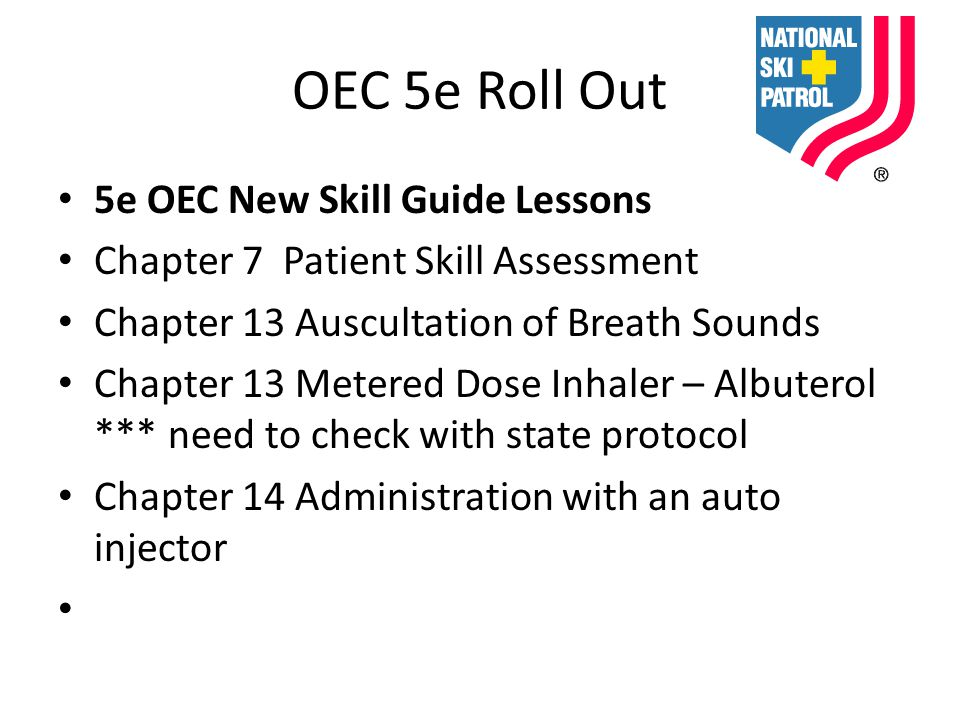 OEC 5e Roll Out 5e OEC New Skill Guide Lessons Chapter 7 Patient Skill Assessment Chapter 13 Auscultation of Breath Sounds Chapter 13 Metered Dose Inhaler – Albuterol *** need to check with state protocol Chapter 14 Administration with an auto injector