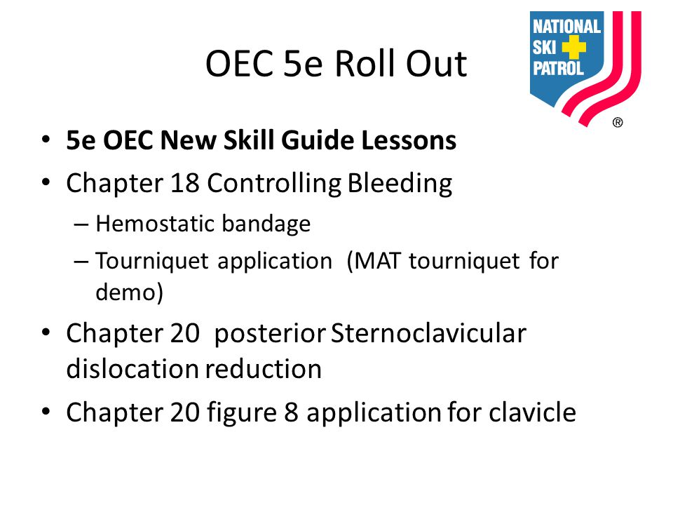OEC 5e Roll Out 5e OEC New Skill Guide Lessons Chapter 18 Controlling Bleeding – Hemostatic bandage – Tourniquet application (MAT tourniquet for demo) Chapter 20 posterior Sternoclavicular dislocation reduction Chapter 20 figure 8 application for clavicle
