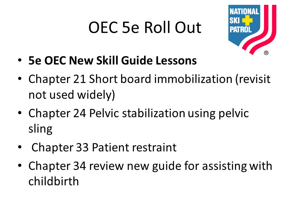 OEC 5e Roll Out 5e OEC New Skill Guide Lessons Chapter 21 Short board immobilization (revisit not used widely) Chapter 24 Pelvic stabilization using pelvic sling Chapter 33 Patient restraint Chapter 34 review new guide for assisting with childbirth